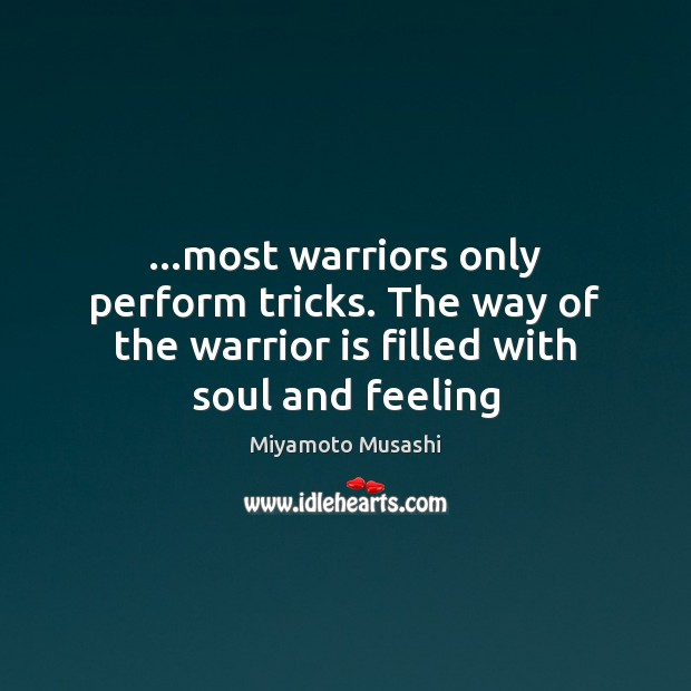 …most warriors only perform tricks. The way of the warrior is filled Miyamoto Musashi Picture Quote