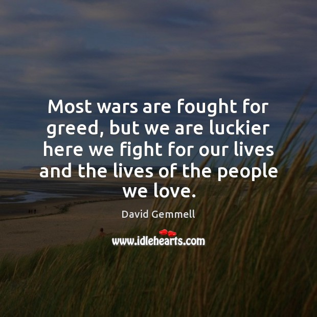 Most wars are fought for greed, but we are luckier here we Image