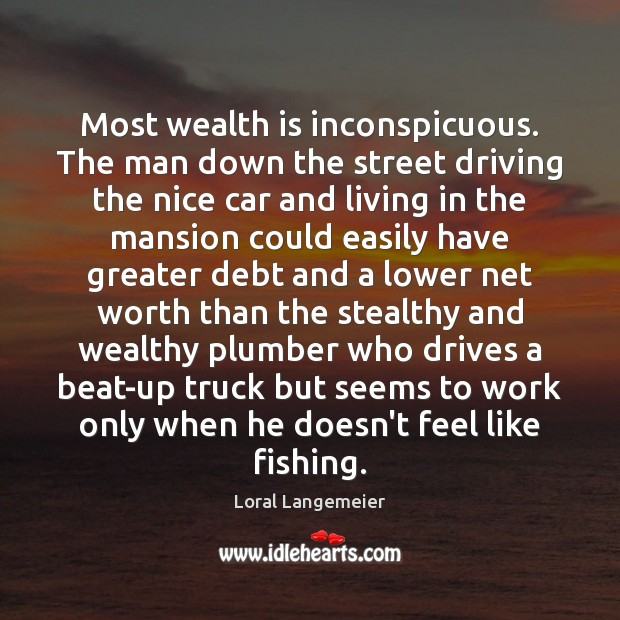 Most wealth is inconspicuous. The man down the street driving the nice Wealth Quotes Image