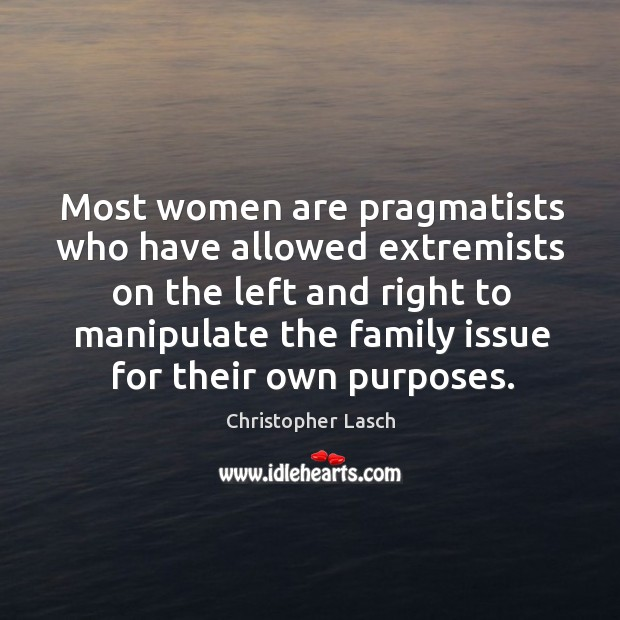 Most women are pragmatists who have allowed extremists on the left Christopher Lasch Picture Quote