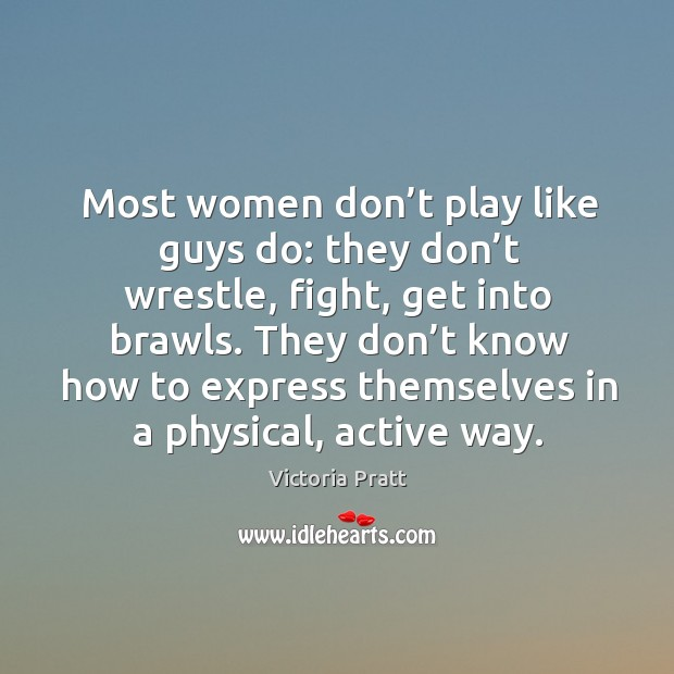 Most women don't play like guys do: they don't wrestle, fight, get into brawls. Victoria Pratt Picture Quote