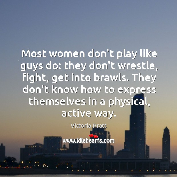Most women don't play like guys do: they don't wrestle, fight, get Victoria Pratt Picture Quote