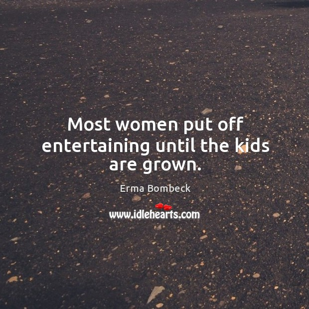 Most women put off entertaining until the kids are grown. Image