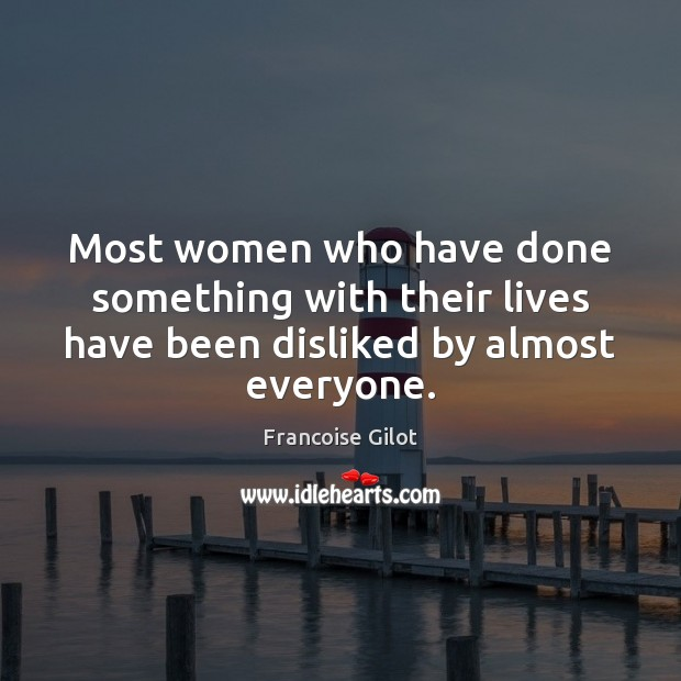Most women who have done something with their lives have been disliked by almost everyone. Image