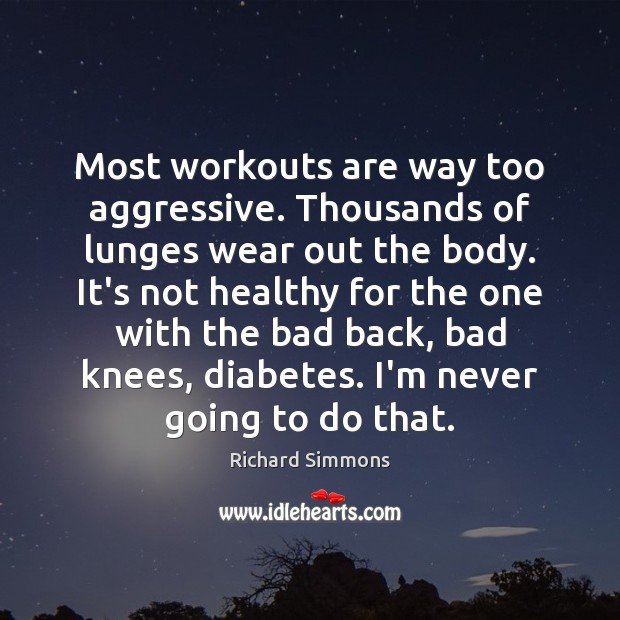 Most workouts are way too aggressive. Thousands of lunges wear out the Richard Simmons Picture Quote