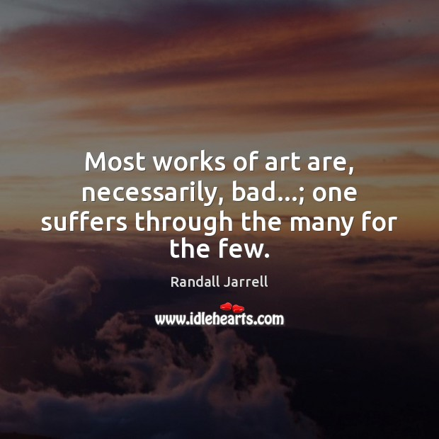 Most works of art are, necessarily, bad…; one suffers through the many for the few. Randall Jarrell Picture Quote