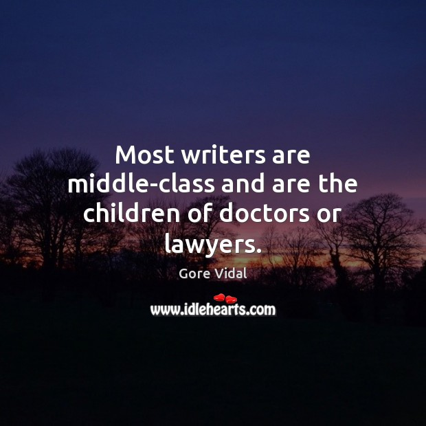 Most writers are middle-class and are the children of doctors or lawyers. Gore Vidal Picture Quote