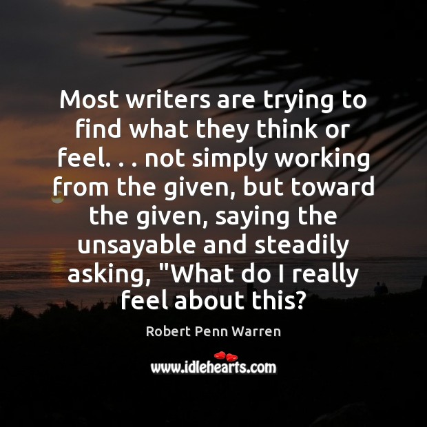 Most writers are trying to find what they think or feel. . . not Robert Penn Warren Picture Quote
