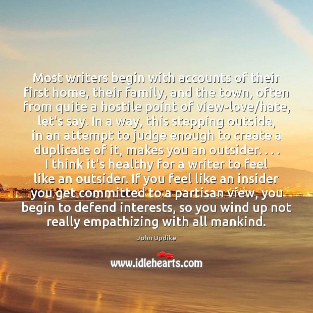 Most writers begin with accounts of their first home, their family, and John Updike Picture Quote