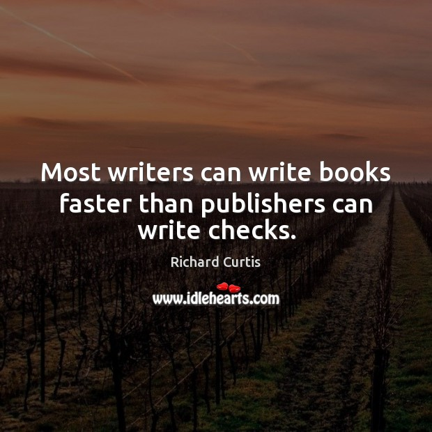 Most writers can write books faster than publishers can write checks. Richard Curtis Picture Quote