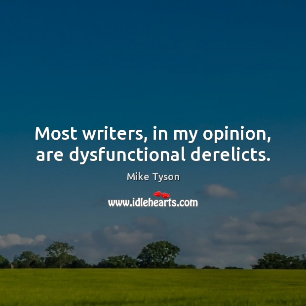 Most writers, in my opinion, are dysfunctional derelicts. Mike Tyson Picture Quote