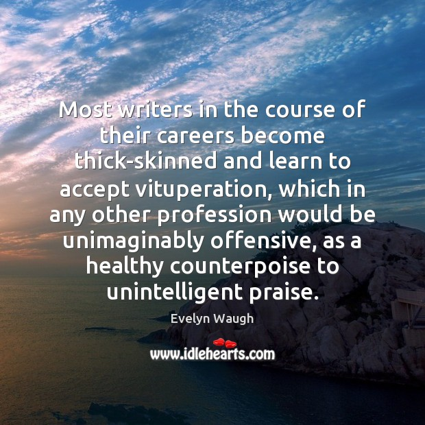Most writers in the course of their careers become thick-skinned and learn Evelyn Waugh Picture Quote