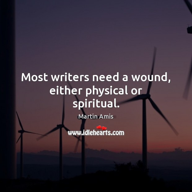 Image, Most writers need a wound, either physical or spiritual.