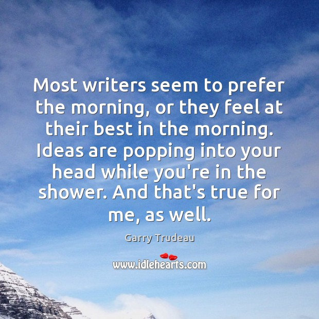Most writers seem to prefer the morning, or they feel at their Garry Trudeau Picture Quote