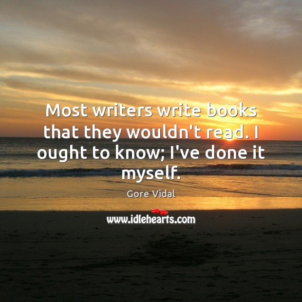 Most writers write books that they wouldn't read. I ought to know; I've done it myself. Image