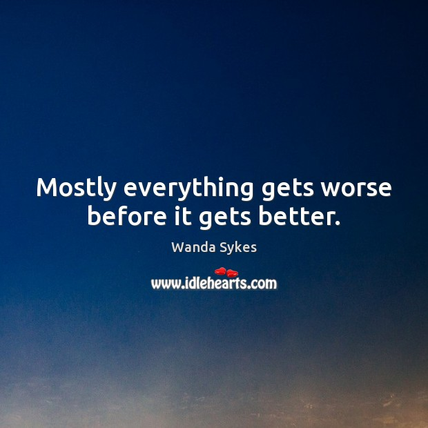 Mostly everything gets worse before it gets better. Wanda Sykes Picture Quote