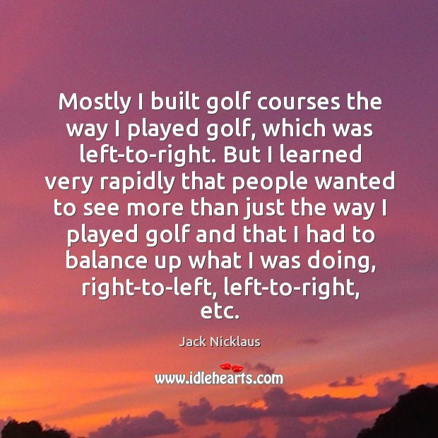 Mostly I built golf courses the way I played golf, which was Image