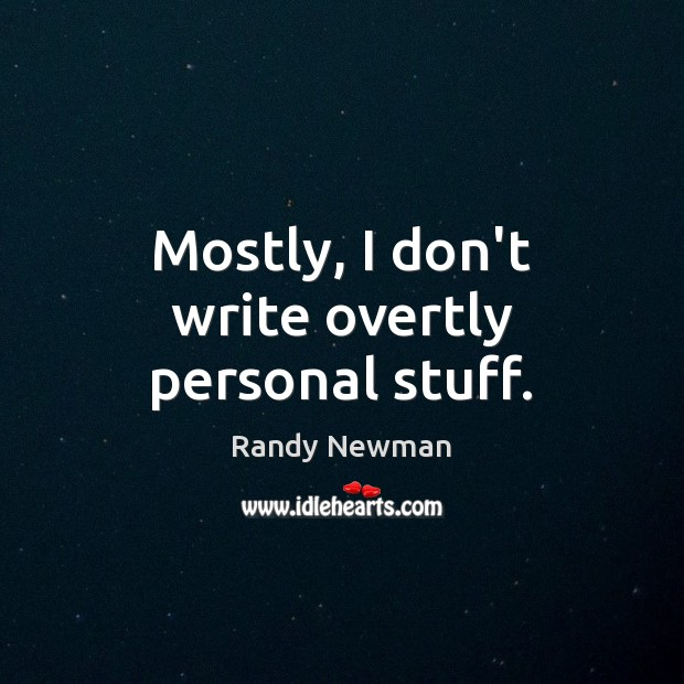 Mostly, I don't write overtly personal stuff. Randy Newman Picture Quote