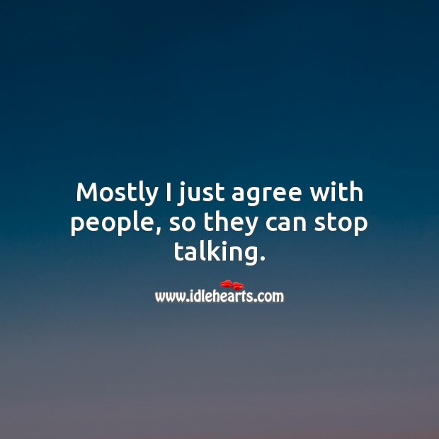 Mostly I just agree with people, so they can stop talking. Agree Quotes Image