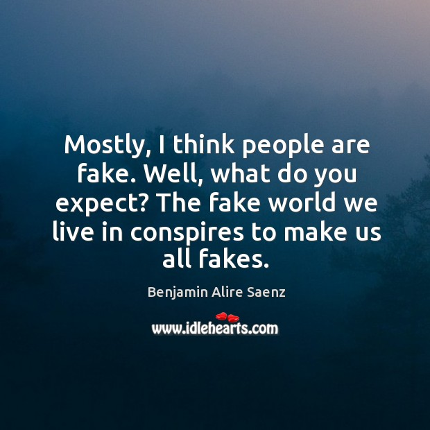 Image, Mostly, I think people are fake. Well, what do you expect? The