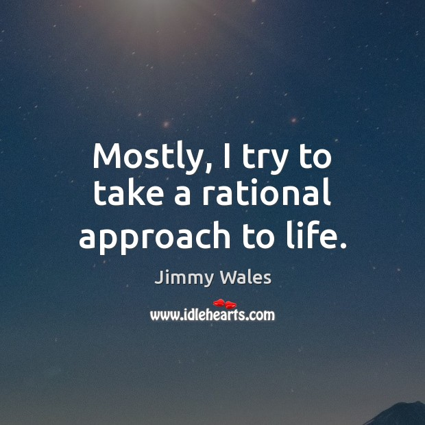 Mostly, I try to take a rational approach to life. Jimmy Wales Picture Quote