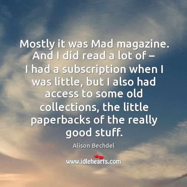 Mostly it was mad magazine. And I did read a lot of – I had a subscription when I was little Alison Bechdel Picture Quote