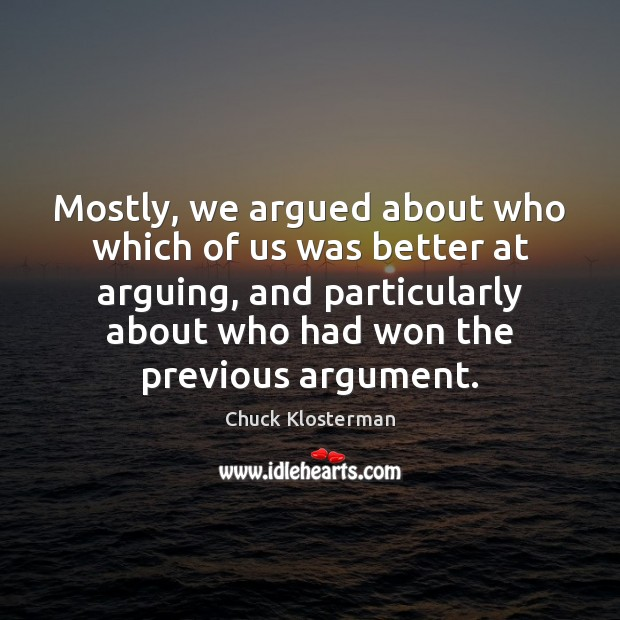 Mostly, we argued about who which of us was better at arguing, Image