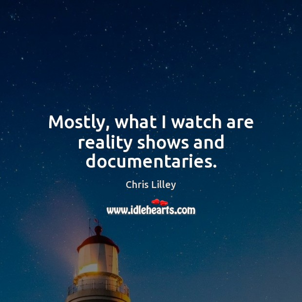 Mostly, what I watch are reality shows and documentaries. Chris Lilley Picture Quote