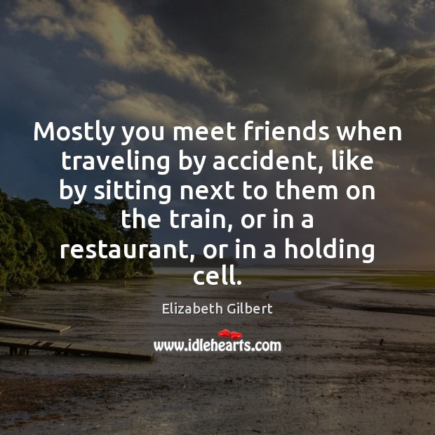 Mostly you meet friends when traveling by accident, like by sitting next Elizabeth Gilbert Picture Quote