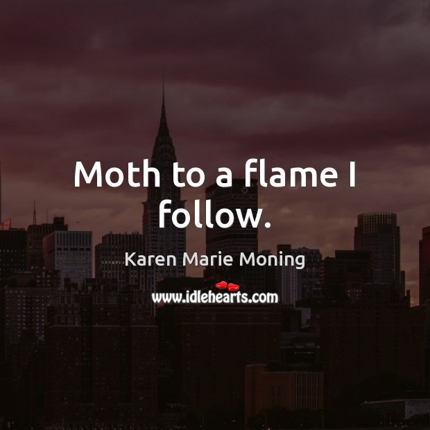 Moth to a flame I follow. Karen Marie Moning Picture Quote