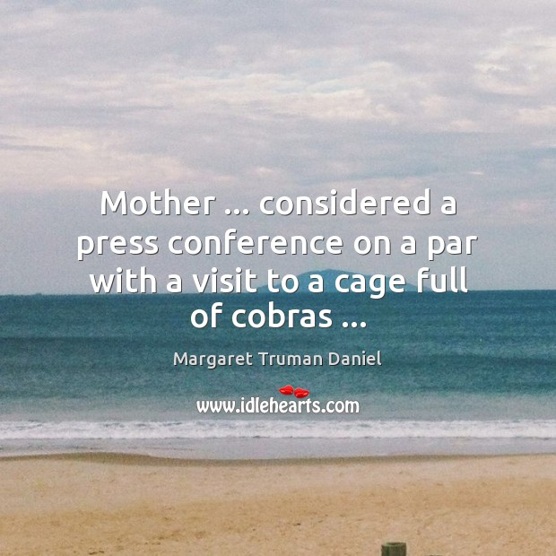 Mother … considered a press conference on a par with a visit to Margaret Truman Daniel Picture Quote