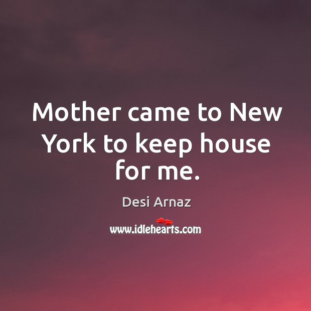 Mother came to New York to keep house for me. Desi Arnaz Picture Quote