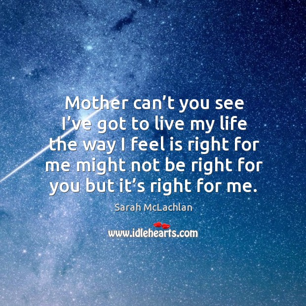Mother can't you see I've got to live my life the way I feel is right for me Image