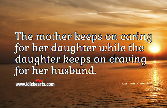 The mother keeps on caring for her daughter while the daughter keeps on craving for her husband. Kashmir Proverbs Image