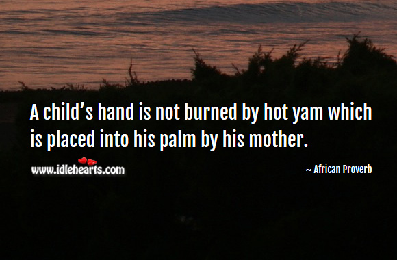 A child's hand is not burned by hot yam which is placed into his palm by his mother. African Proverbs Image