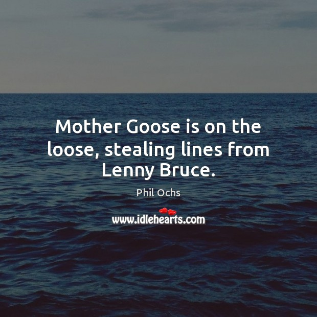 Mother Goose is on the loose, stealing lines from Lenny Bruce. Phil Ochs Picture Quote