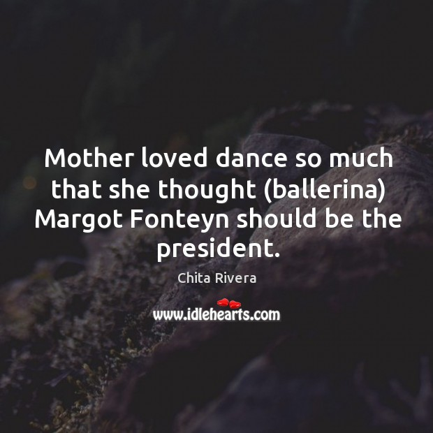 Image, Mother loved dance so much that she thought (ballerina) Margot Fonteyn should