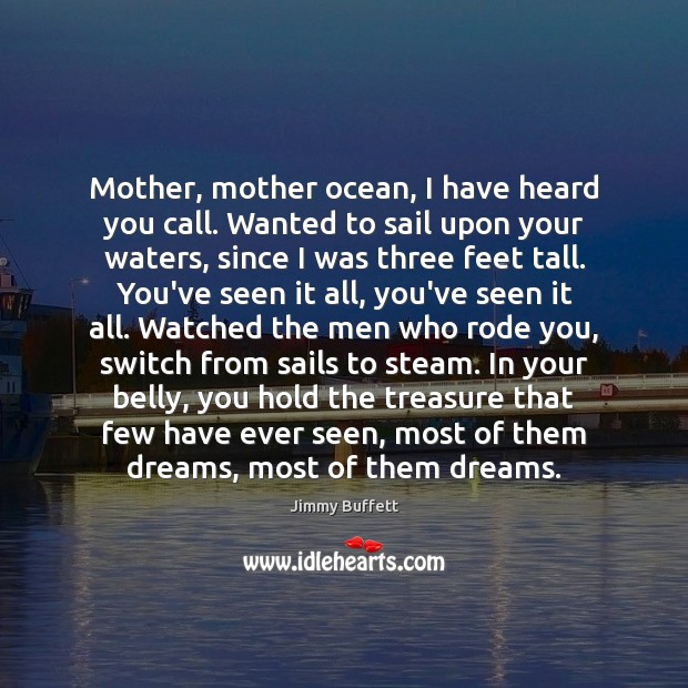 Mother, mother ocean, I have heard you call. Wanted to sail upon Jimmy Buffett Picture Quote