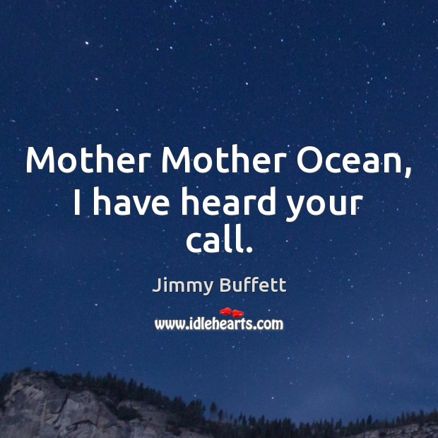 Mother Mother Ocean, I have heard your call. Jimmy Buffett Picture Quote