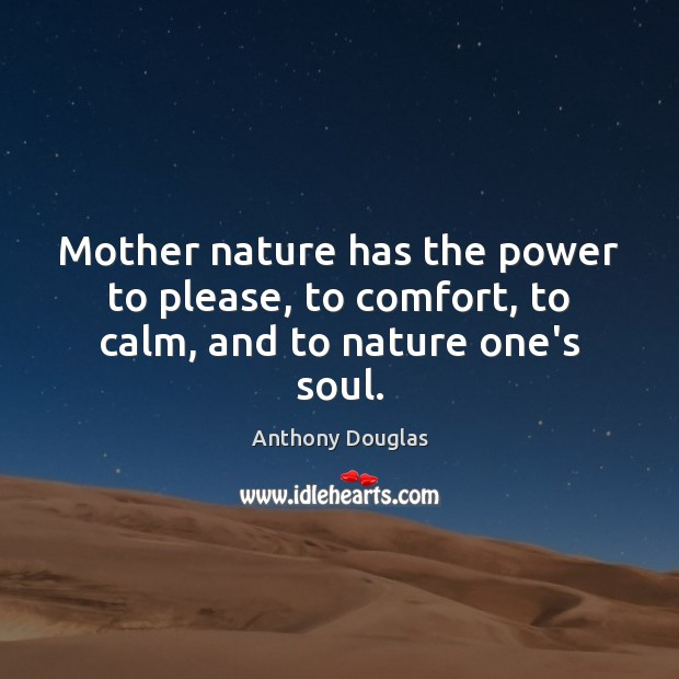 Image, Mother nature has the power to please, to comfort, to calm, and to nature one's soul.
