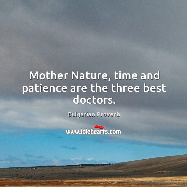 Mother nature, time and patience are the three best doctors. Image