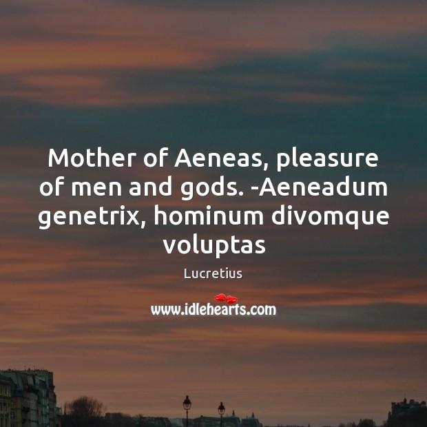 Image, Mother of Aeneas, pleasure of men and gods. -Aeneadum genetrix, hominum divomque voluptas