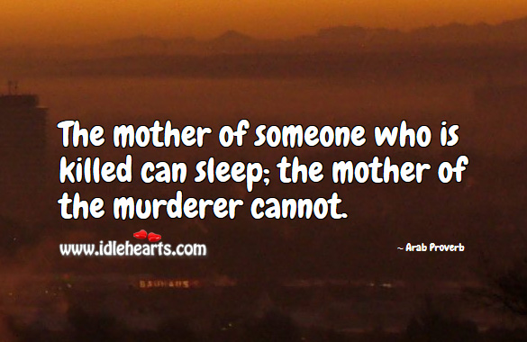 The mother of someone who is killed can sleep; the mother of the murderer cannot. Arab Proverbs Image