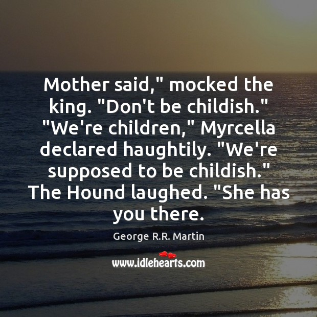 """Mother said,"""" mocked the king. """"Don't be childish."""" """"We're children,"""" Myrcella declared Image"""