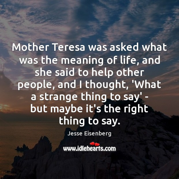 Mother Teresa was asked what was the meaning of life, and she Image