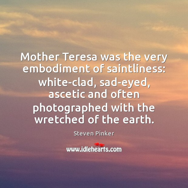 Mother Teresa was the very embodiment of saintliness: white-clad, sad-eyed, ascetic and Steven Pinker Picture Quote