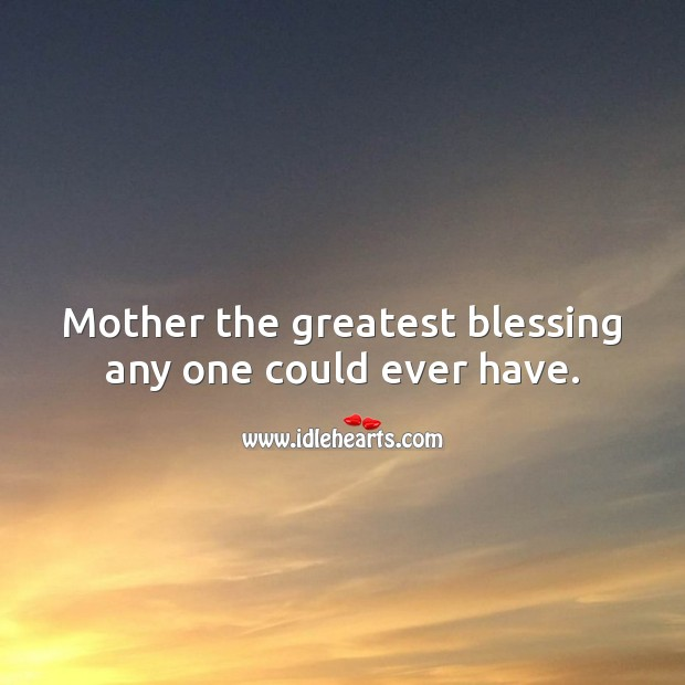 Mother the greatest blessing any one could ever have. Blessings Quotes Image