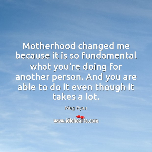 Motherhood changed me because it is so fundamental what you're doing for Image