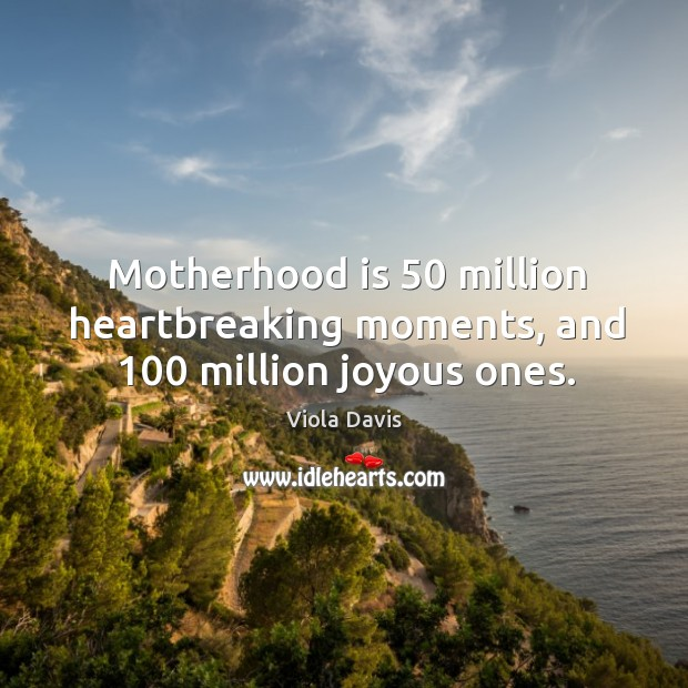Motherhood is 50 million heartbreaking moments, and 100 million joyous ones. Motherhood Quotes Image