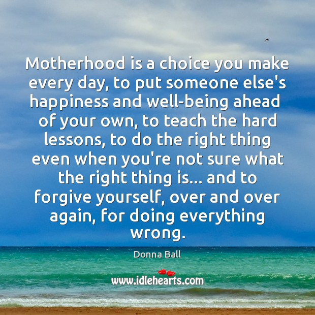 Motherhood is a choice you make every day, to put someone else's Motherhood Quotes Image